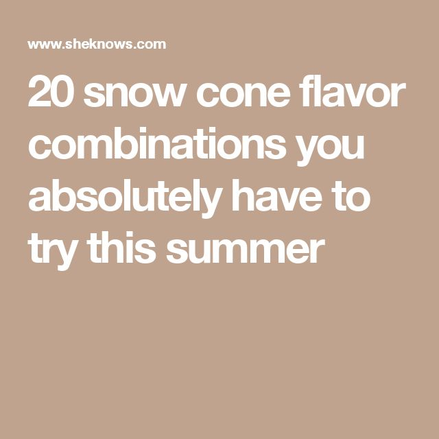 20 snow cone flavor combinations you absolutely have to try this summer