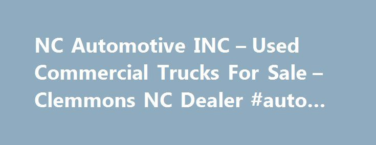 NC Automotive INC – Used Commercial Trucks For Sale – Clemmons NC Dealer #auto #spa http://italy.remmont.com/nc-automotive-inc-used-commercial-trucks-for-sale-clemmons-nc-dealer-auto-spa/  #used jeeps for sale # NC Automotive INC Used Commercial Trucks For Sale, Wheels And Tires Clemmons NC If you're in NC looking for a Clemmons Used Commercial Trucks For Sale, Wheels And Tires lot, NC Automotive INC can help! We have a large inventory of Heavy Duty Truck Dealer, Discount Tires for customers…
