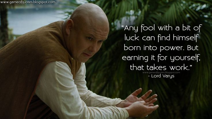 """Any fool with a bit of luck can find himself born into power. But earning it for yourself, that takes work."" - Lord Varys  http://gameofquotes.blogspot.com/2015/04/any-fool-with-bit-of-luck-can-find.html #GameofThrones"