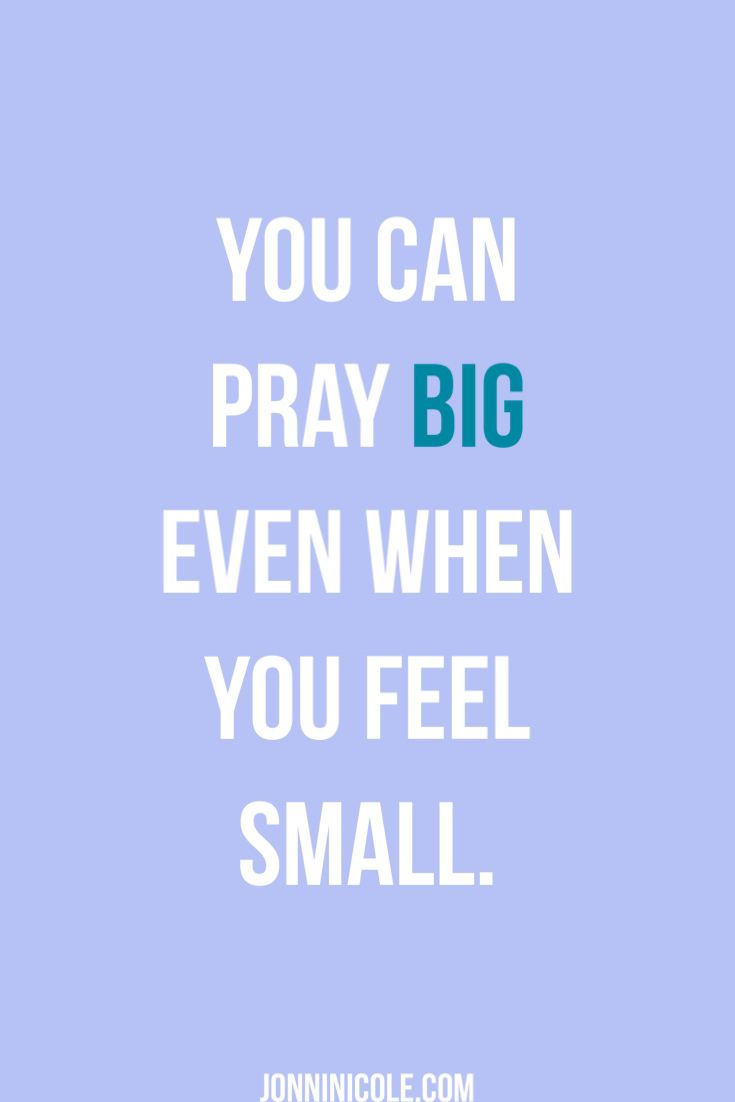 You can pray BIG even when you feel small.