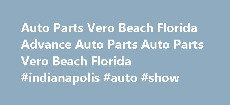 Auto Parts Vero Beach Florida Advance Auto Parts Auto Parts Vero Beach Florida #indianapolis #auto #show http://auto.remmont.com/auto-parts-vero-beach-florida-advance-auto-parts-auto-parts-vero-beach-florida-indianapolis-auto-show/  #discount auto parts store # Advance Auto Parts – 9584 4720 20th St Vero Beach, FL 32966 Headquartered in Roanoke, Va. Advance Auto Parts, Inc. the largest automotive aftermarket parts provider in North America, serves both the professional installer and…