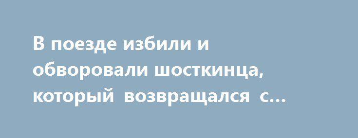 В поезде избили и обворовали шосткинца, который возвращался с заработков http://sumypost.com/sumynews/obwestvo/v_poezde_izbili_i_obvorovali_shostkinca_kotoryj_vozvrawalsya_s_zarabotkov  Инцидент произошел вчера, 1 марта, около 16.00, в поезде «Киев-Шостка».