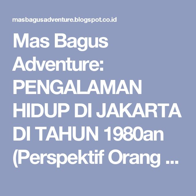 Mas Bagus Adventure: PENGALAMAN HIDUP DI JAKARTA DI TAHUN 1980an (Perspektif Orang Luar Jakarta)