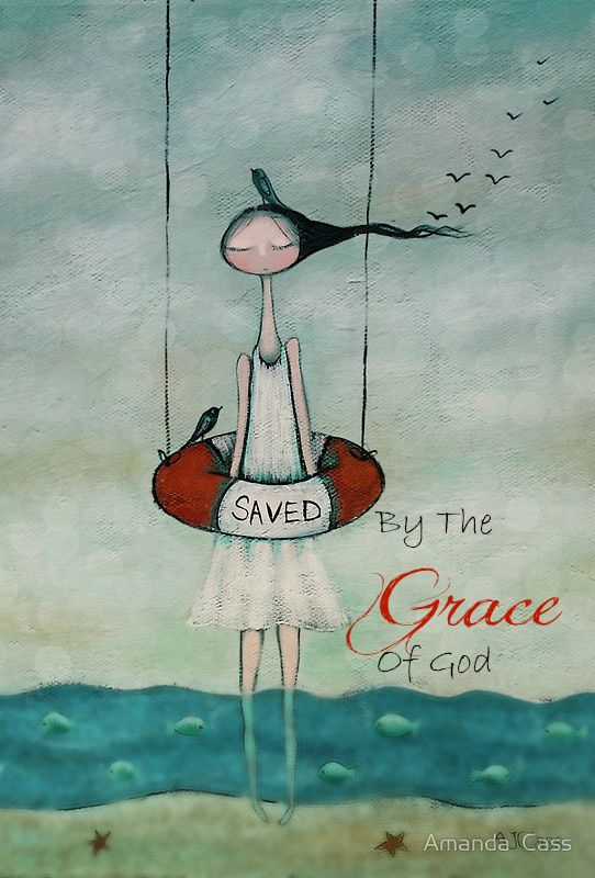 Saved by the grace of God!  Amen.   Ephesians 2:8 ~ For it is by grace you have been saved...