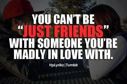 "You can't be ""Just friends"" with someone you're madly in love with.  That's how I feel!"