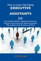 How to Land a Top-Paying Executive assistants Job: Your Complete Guide to Opportunities, Resumes and Cover Letters, Interviews, Salaries, Promotions,
