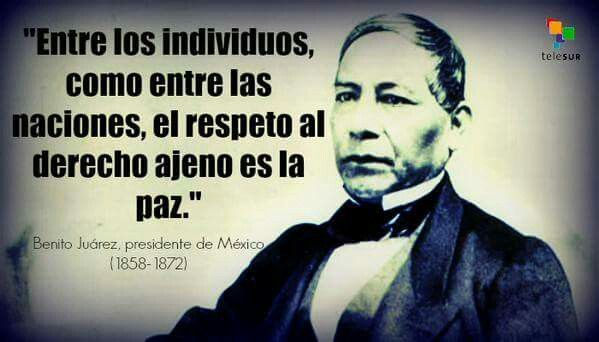 """Among people, as among nations, respect for the rights of others is peace""-Benito Juarez"