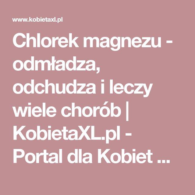 Chlorek magnezu - odmładza, odchudza i leczy wiele chorób | KobietaXL.pl - Portal dla Kobiet Myślących