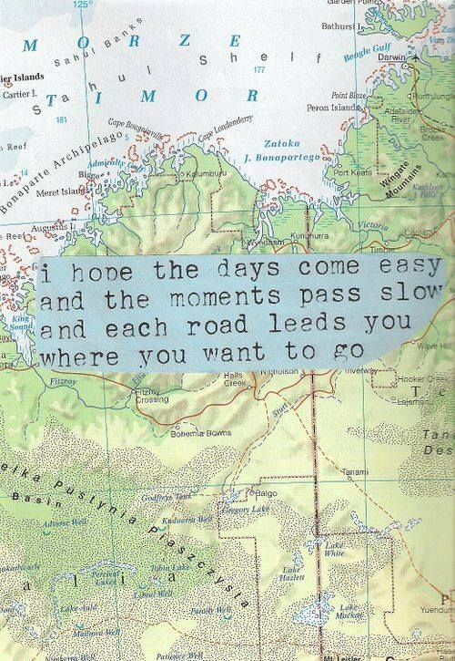 I hope the days come easyand the moments pass slow and each road leads you where you want to go..