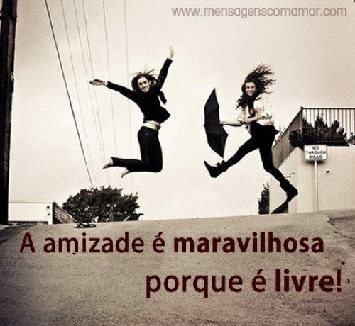 A amizade é maravilhosa porque é livre! #Amigos #Amizade #mensagenscomamor