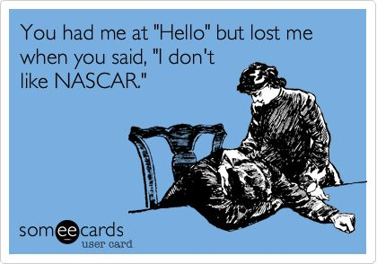 """You had me at """"Hello"""" but lost me when you said, """"I don't like NASCAR""""...NASCAR probs"""