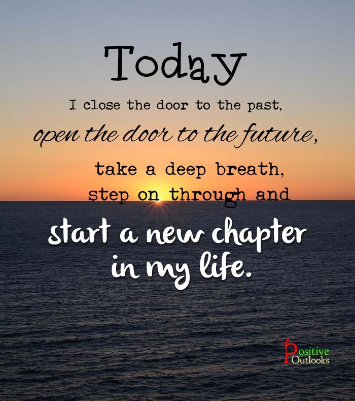 Today, you closed the door to the past, & decided to open the door to the future! Take a deep breathn step on through and go ahead start a new chapter in life!