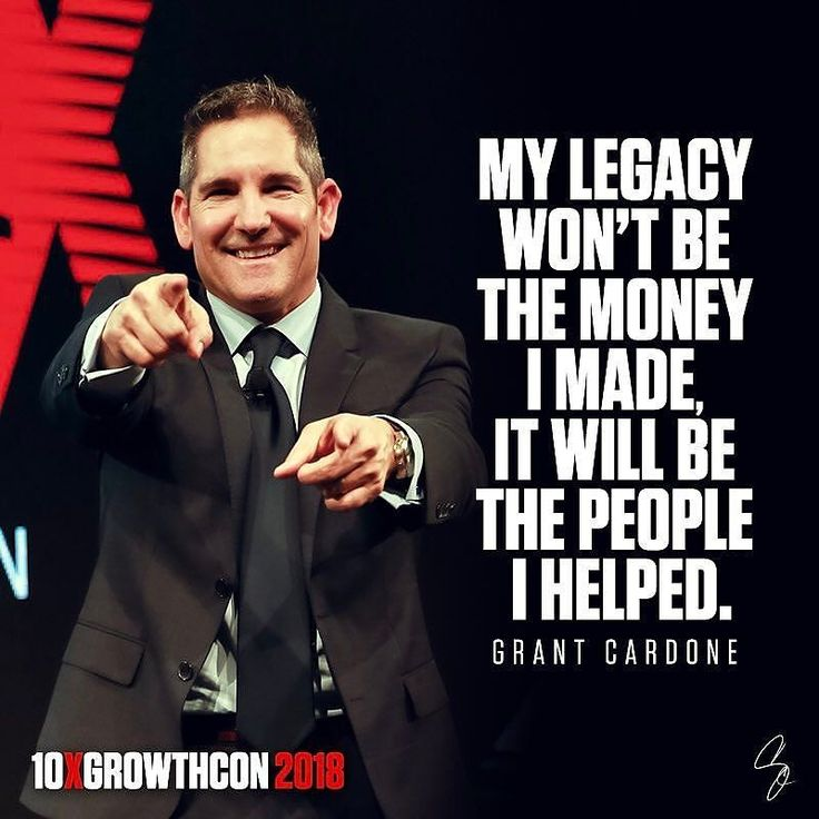 """My legacy won't be the money I made it will be the people I helped."" Grant Cardone"