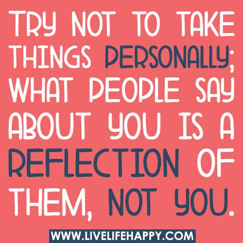 Try not to take things personally; what people say about you is a reflection of them, not you.