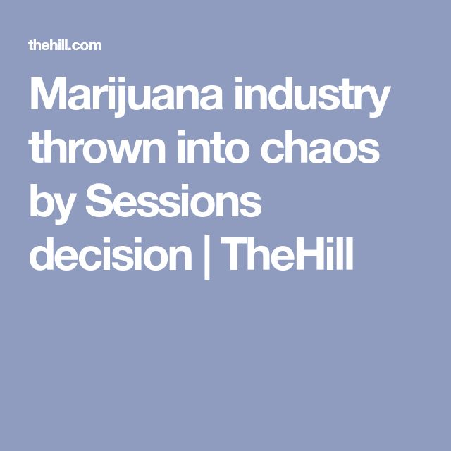 Marijuana industry thrown into chaos by Sessions decision | TheHill