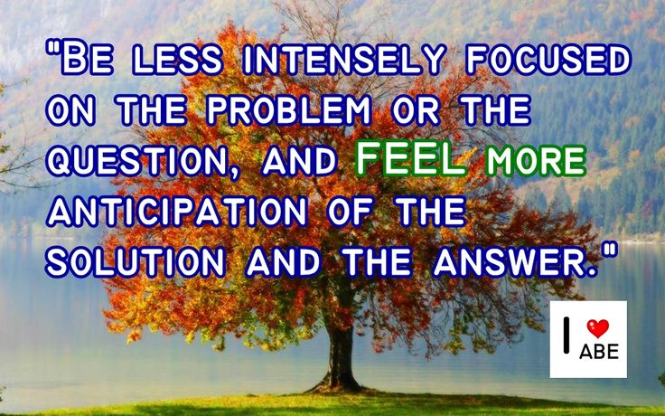 Estar menos intensamente enfocado en el problema o la pregunta, y SENTIR más anticipación de la solución y la respuesta.