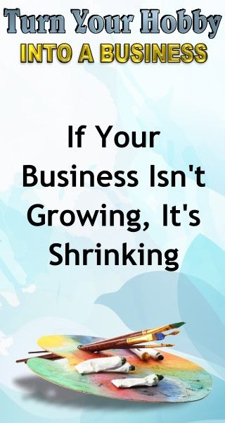 Business Advice: If Your Business Isn't Growing, It's Shrinking. Learn how to turn your hobby into a side hustle income or a full time income with this amazing selling course for artists and hobbyists.