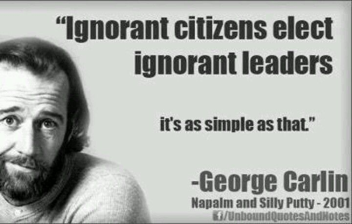 """Ignorant citizens elect ignorant leaders. It's as simple as that."" - George Carlin"