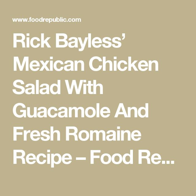Rick Bayless' Mexican Chicken Salad With Guacamole And Fresh Romaine Recipe – Food Republic