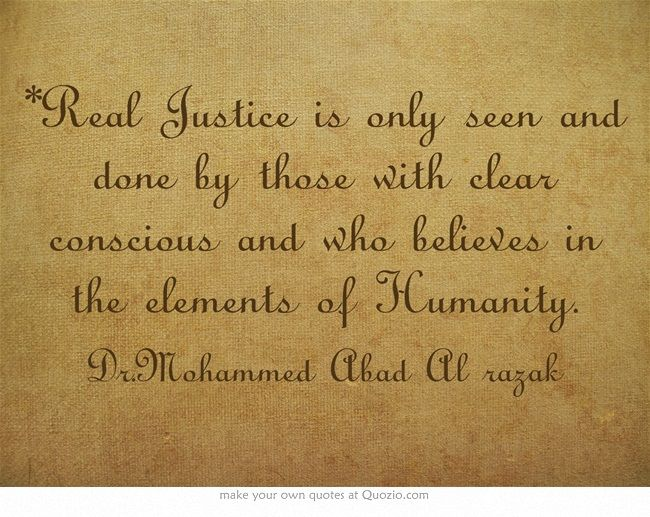 *Real Justice is only seen and done by those with clear conscious and who believes in the elements of Humanity.