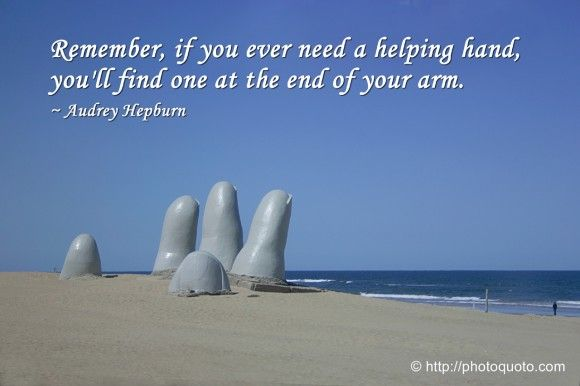 Remember, if you ever need a helping hand, you'll find one at the end of your arm. - Audrey Hepburn  (This gigantic hand sculpture is on the beach at Punta Del Este in Uruguay)