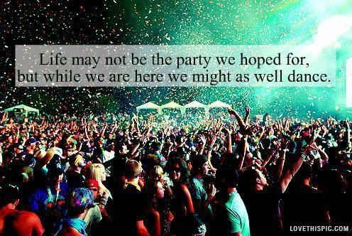 lifes not the party we hoped for life quotes quotes party dance rave
