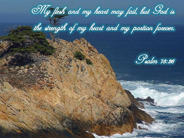 My flesh and my heart may fail, but God is the strength of my heart and my portion forever.~Psalm 73:26