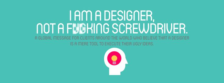 I am a designer, not a fucking screwdriver. [A global message for clients around the world who believe that a designer is a mere tool to execute their ugly ideas.]