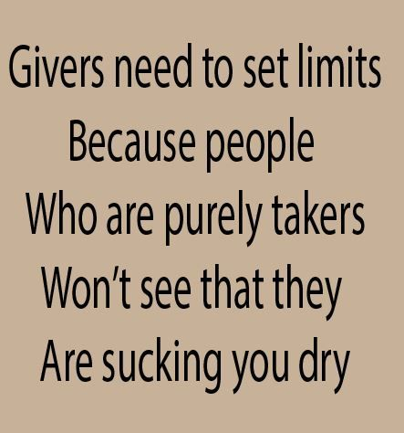 Givers need to set limits because people who are purely takers won't see that they are sucking you dry