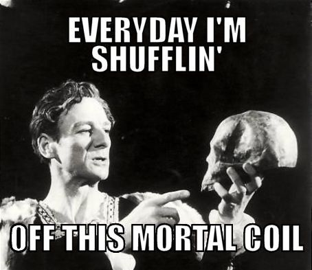 """""""Everyday I'm shufflin' off this mortal coil."""" Leave it to Hamlet to bring the downers. :D"""