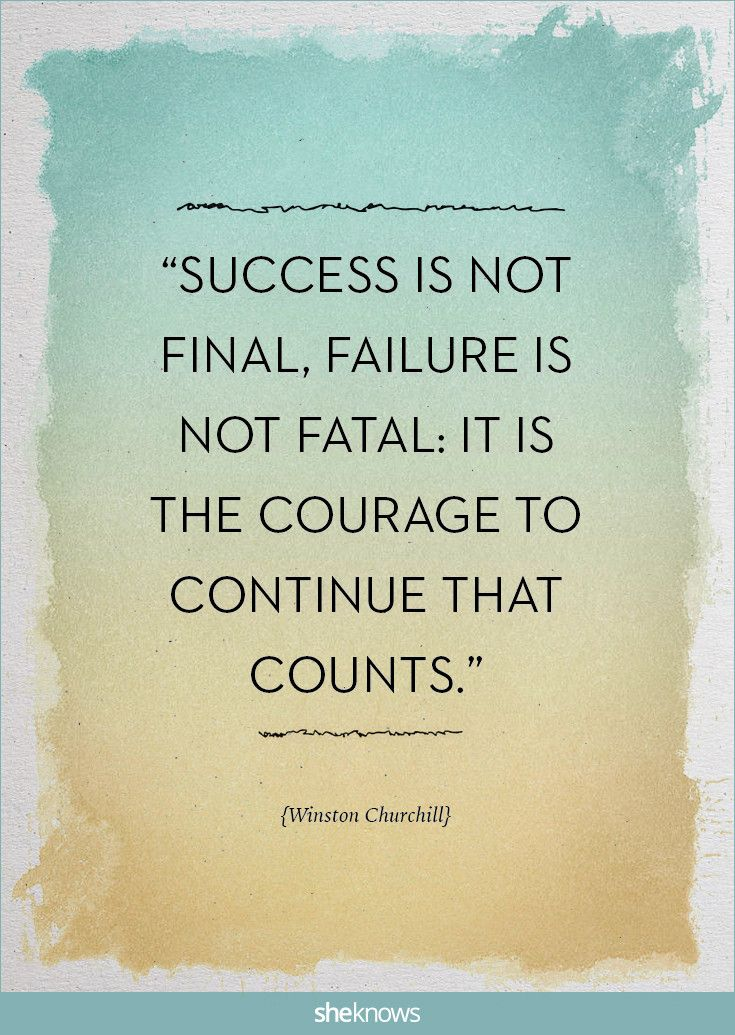 """Success is not final, failure is not fatal: it is the courage to continue that counts."" -Winston Churchill 