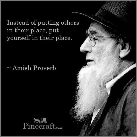 """Amish Proverb: """"Instead of putting others in their place, put yourself in their place."""""""