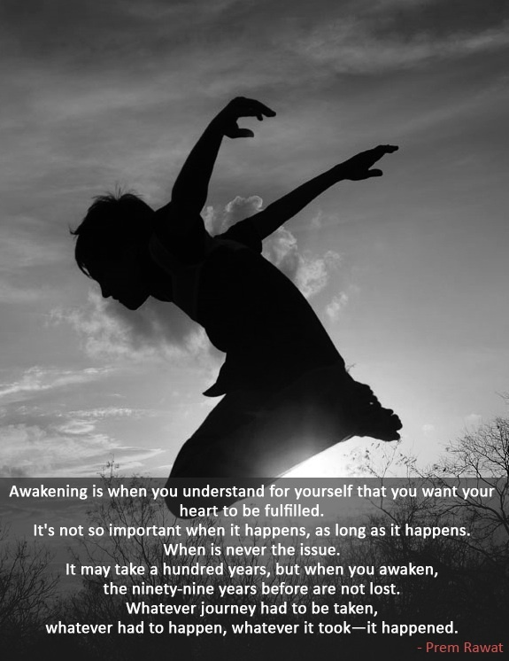 Awakening is when you understand for yourself that you want your heart to be fulfilled.  Words of Peace www.tprf.org