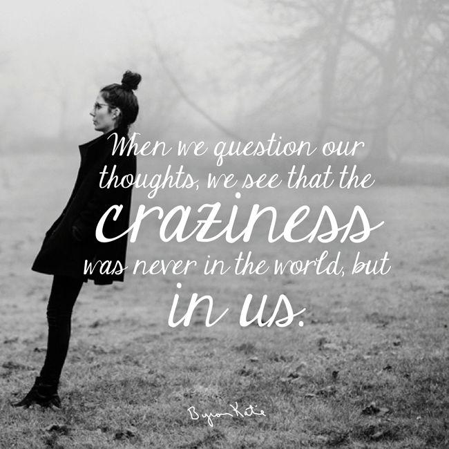 «Когда мы исследуем свои мысли, мы приходим к пониманию, что безумия никогда не было в мире, и оно находится в нас». ~ Байрон Кейти      «We question our thoughts; we come to see that the craziness was never in the world, but in us». ~ Byron Katie