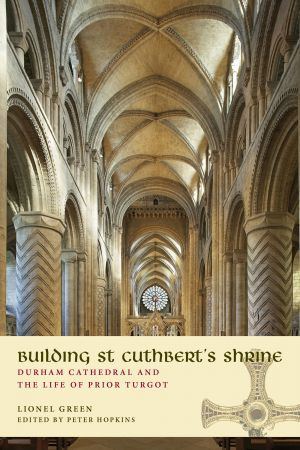 Building St Cuthbert's Shrine: Durham Cathedral and the Life of Prior Turgot by Lionel Green