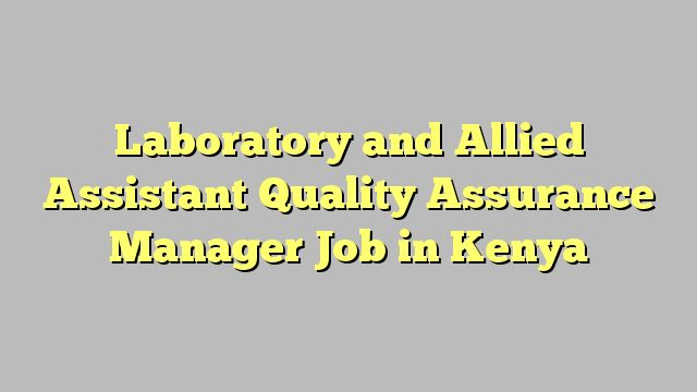 Laboratory and Allied Assistant Quality Assurance Manager Job in Kenya