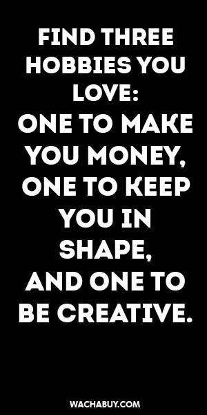 #inspiration #quote / FIND THREE  HOBBIES YOU LOVE: ONE TO MAKE YOU MONEY,  ONE…