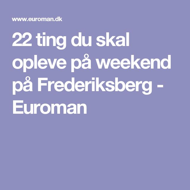22 ting du skal opleve på weekend på Frederiksberg - Euroman