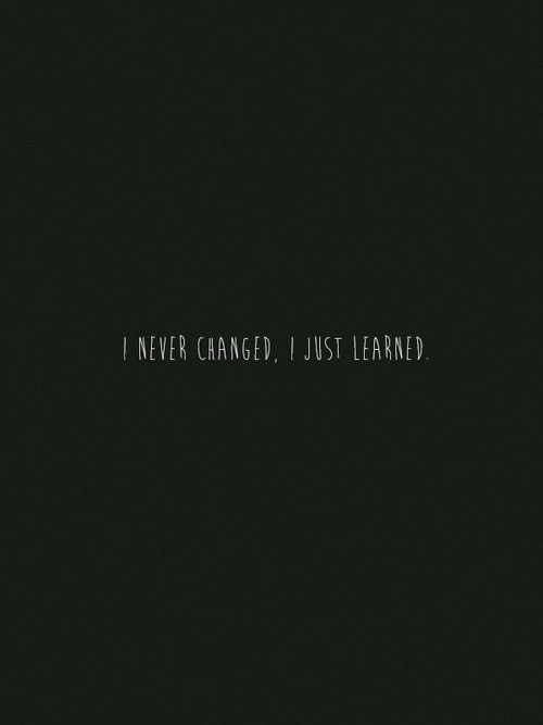 I never changed, I just learned.