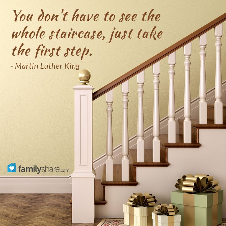 You don't have to see the whole staircase, just take the first step. - Martin Luther King