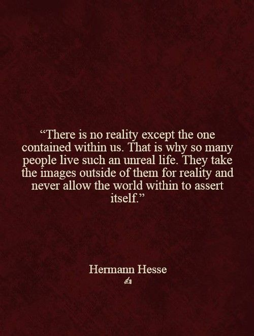 """There is no reality except the one contained within us....."" Hermann Hesse"