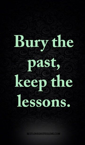 Bury the past, keep the lessons.                                                                                                                                                                                 More