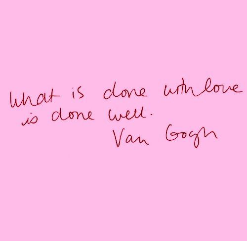 What Is Done With Love Is Done Well. Van Gogh.