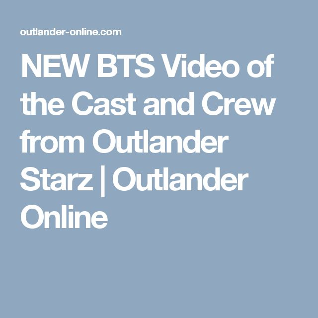 NEW BTS Video of the Cast and Crew from Outlander Starz | Outlander Online