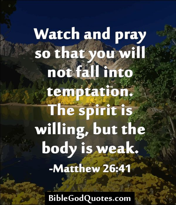 http://biblegodquotes.com/watch-and-pray-so-that-you-will-not-fall-into-temptation/ Watch and pray so that you will not fall into temptation. The spirit is willing, but the body is weak. -Matthew 26:41