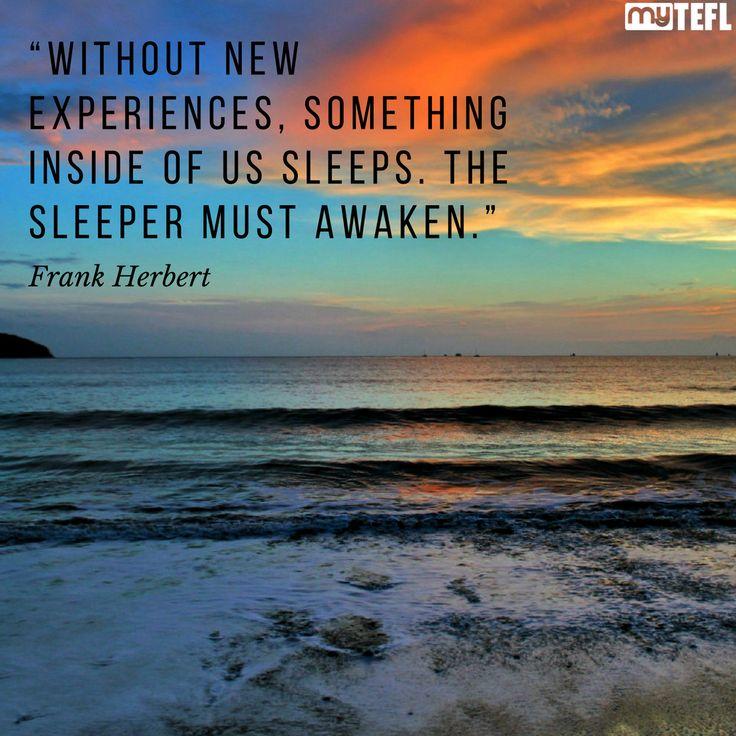 """Without new experiences, something inside of us sleeps. The sleeper must awaken."" – Frank Herbert. #Travel #inspiration #travelinspiration #getoutthere #beinspired #TEFL #TEFLlife #Tesol #RTW #explore #Asia #Europe #seetheworld #SouthAmerica #awaken #explore #adventure"