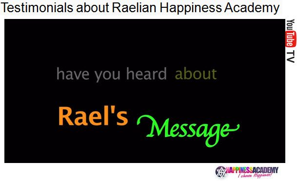 North American Raelian Happiness Academy With Rael : 27/03/10 - 04/04/10 The teachings of Rael, and the Guides he has trained, will allow you to discover how to reach the depths of your consciousness. The benefits you will derive from this will allow you to not only become happier but healthier as well. When people attend their first Awakening Seminar, they are often surprised to find that the atmosphere is ..