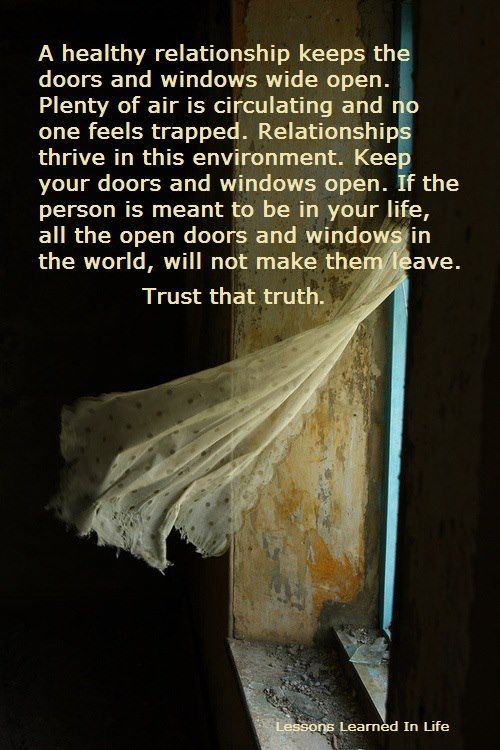 A Healthy relationship keeps the doors and windows wide open. Plenty of air is circulating and no one feels trapped. Relationships thrive in this environment. Keep your doors and windows open.. If the person is meant to be in your life, all the open doors and windows in the world will not make them leave. Trust that truth. | WeFido.com