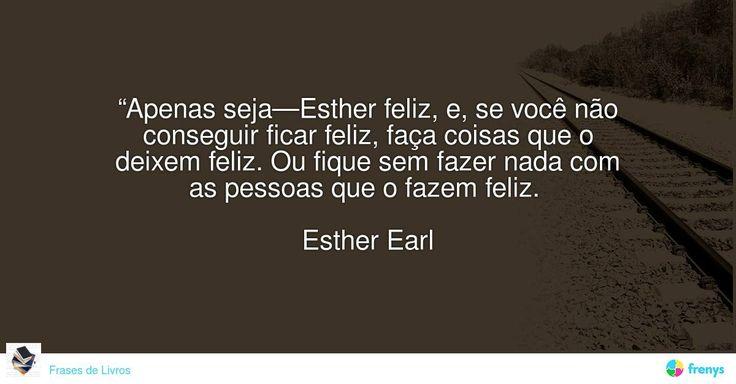 """""""Apenas seja—Esther feliz, e, se você não conseguir ficar feliz, faça coisas que o deixem feliz. Ou fique sem fazer nada com as pessoas que o fazem feliz.""""   Esther Earl #John Green #avidaearte"""