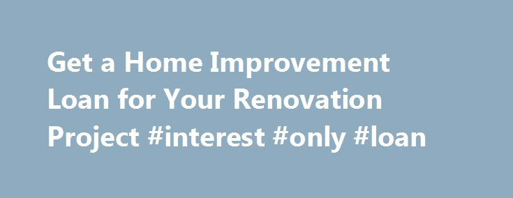 Get a Home Improvement Loan for Your Renovation Project #interest #only #loan http://loan-credit.remmont.com/get-a-home-improvement-loan-for-your-renovation-project-interest-only-loan/  #home improvement loans # Did You Know a Home Equity Line of Credit (HELOC) can be used for Home Improvement Projects? If you own a home, chances are that you've had several home improvement ideas in mind for some time. We want your dream renovation to become a reality, and now they can, by applying […]